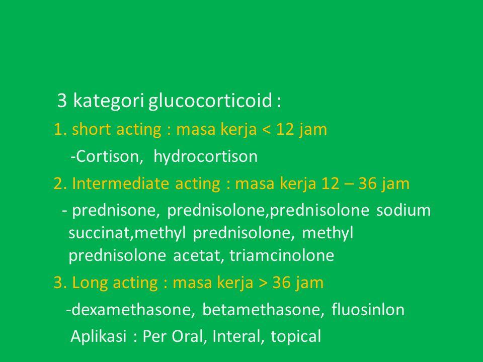 3 kategori glucocorticoid : 1.short acting : masa kerja < 12 jam -Cortison, hydrocortison 2.