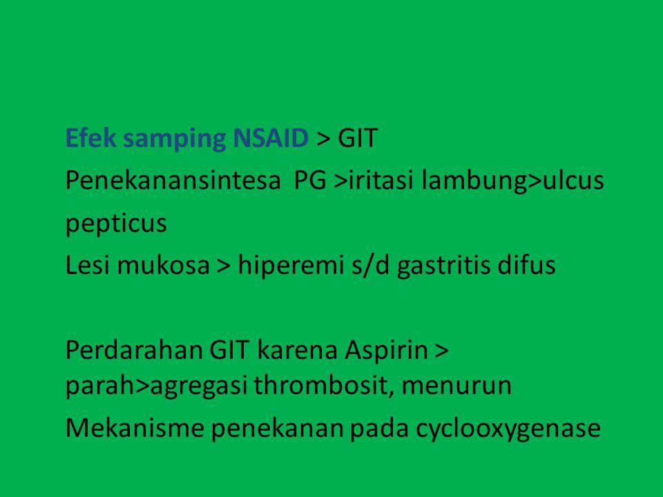 Efek samping NSAID > GIT Penekanansintesa PG >iritasi lambung>ulcus pepticus Lesi mukosa > hiperemi s/d gastritis difus Perdarahan GIT karena Aspirin > parah>agregasi thrombosit, menurun Mekanisme penekanan pada cyclooxygenase