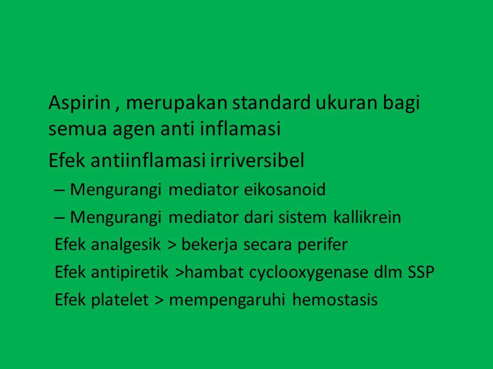 Aspirin, merupakan standard ukuran bagi semua agen anti inflamasi Efek antiinflamasi irriversibel – Mengurangi mediator eikosanoid – Mengurangi mediator dari sistem kallikrein Efek analgesik > bekerja secara perifer Efek antipiretik >hambat cyclooxygenase dlm SSP Efek platelet > mempengaruhi hemostasis