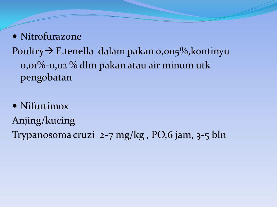 Nitrofurazone Poultry  E.tenella dalam pakan 0,005%,kontinyu 0,01%-0,02 % dlm pakan atau air minum utk pengobatan Nifurtimox Anjing/kucing Trypanosom