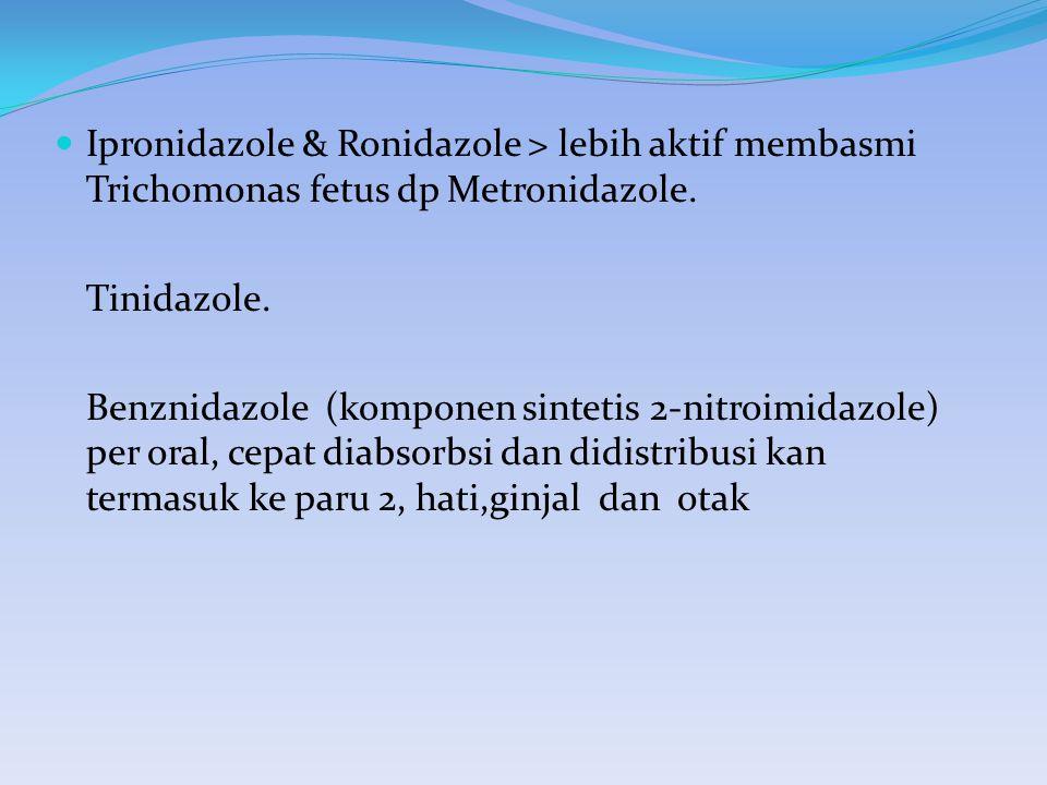 Ipronidazole & Ronidazole > lebih aktif membasmi Trichomonas fetus dp Metronidazole. Tinidazole. Benznidazole (komponen sintetis 2-nitroimidazole) per
