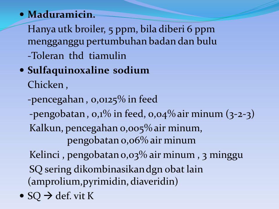 Maduramicin. Hanya utk broiler, 5 ppm, bila diberi 6 ppm mengganggu pertumbuhan badan dan bulu -Toleran thd tiamulin Sulfaquinoxaline sodium Chicken,
