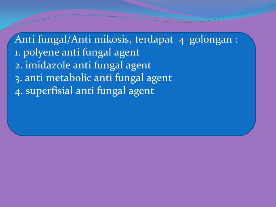 Anti fungal/Anti mikosis, terdapat 4 golongan : 1. polyene anti fungal agent 2. imidazole anti fungal agent 3. anti metabolic anti fungal agent 4. sup