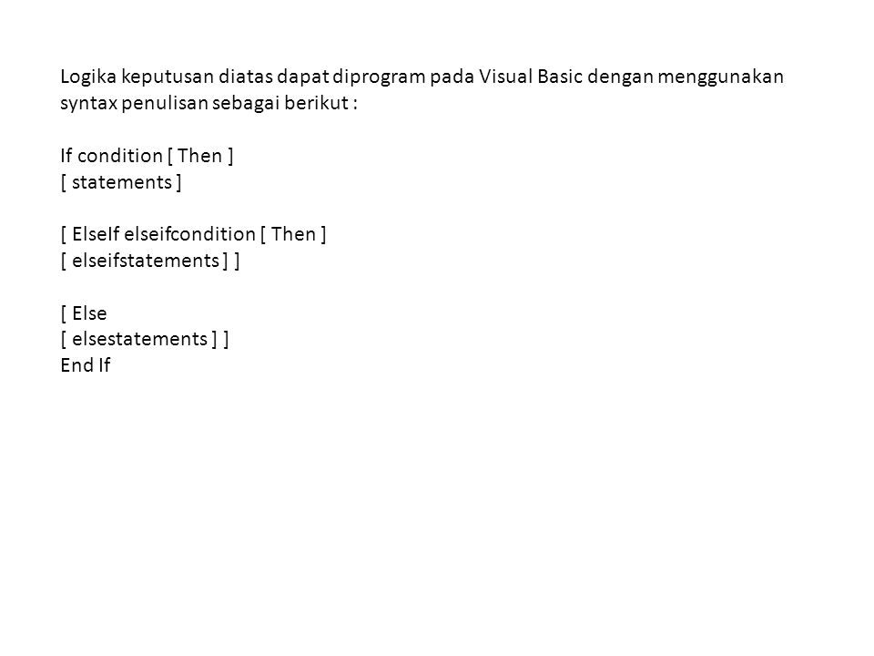 Logika keputusan diatas dapat diprogram pada Visual Basic dengan menggunakan syntax penulisan sebagai berikut : If condition [ Then ] [ statements ] [ ElseIf elseifcondition [ Then ] [ elseifstatements ] ] [ Else [ elsestatements ] ] End If