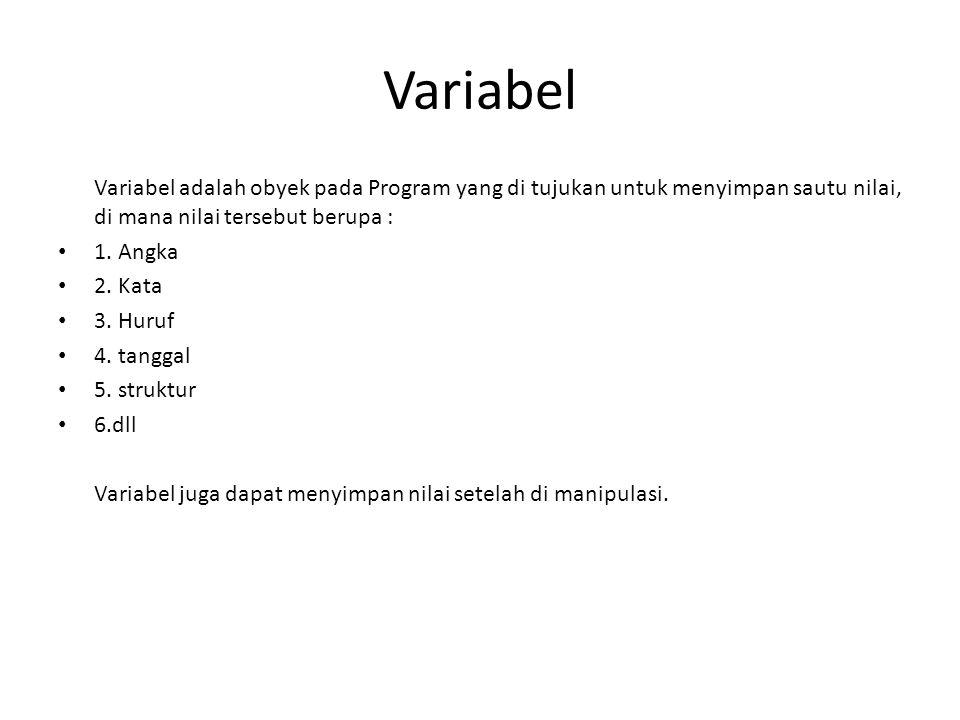 Variabel Variabel adalah obyek pada Program yang di tujukan untuk menyimpan sautu nilai, di mana nilai tersebut berupa : 1. Angka 2. Kata 3. Huruf 4.