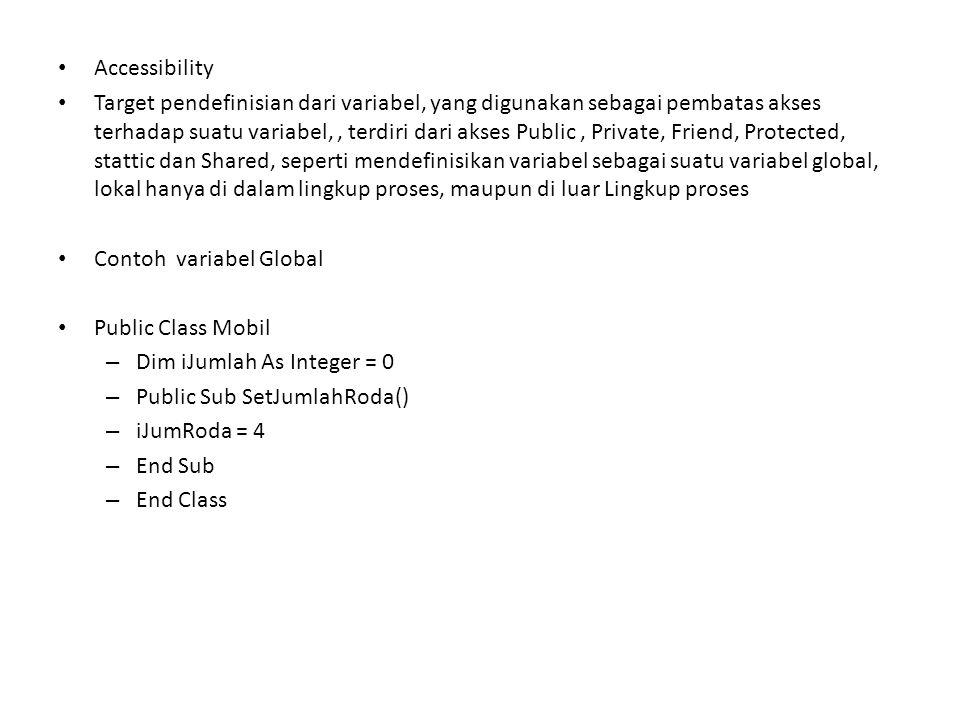 Contoh Variabel Lokal Public Class Mobil Dim iJumRoda As Integer = 0 Public Sub setjumlahRoda() Dim iRodaStatis As Integer = 2 Dim iRodaGerak As Integer = 2 IJumRoda = iRodaStatis + RodaGerak End Sub End Class