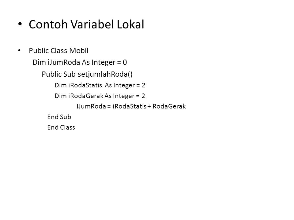 Contoh Variabel Lokal Public Class Mobil Dim iJumRoda As Integer = 0 Public Sub setjumlahRoda() Dim iRodaStatis As Integer = 2 Dim iRodaGerak As Integer = 2 IJumRoda = iRodaStatis + RodaGerak End Sub End Class