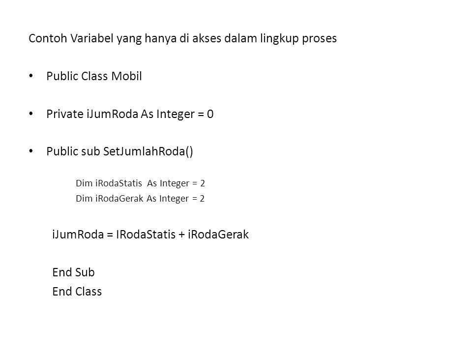 Contoh Variabel yang dapat di akses di luar lingkup proses Public Class Mobil Public iJumRoda As Integer = 0 Public Sub SetJumRoda() dim iRodaStatis As Integer = 2 dim iRodaGerak As Integer = 2 iJumRoda =iRodaStatis + RodaGerak End Sub End Class