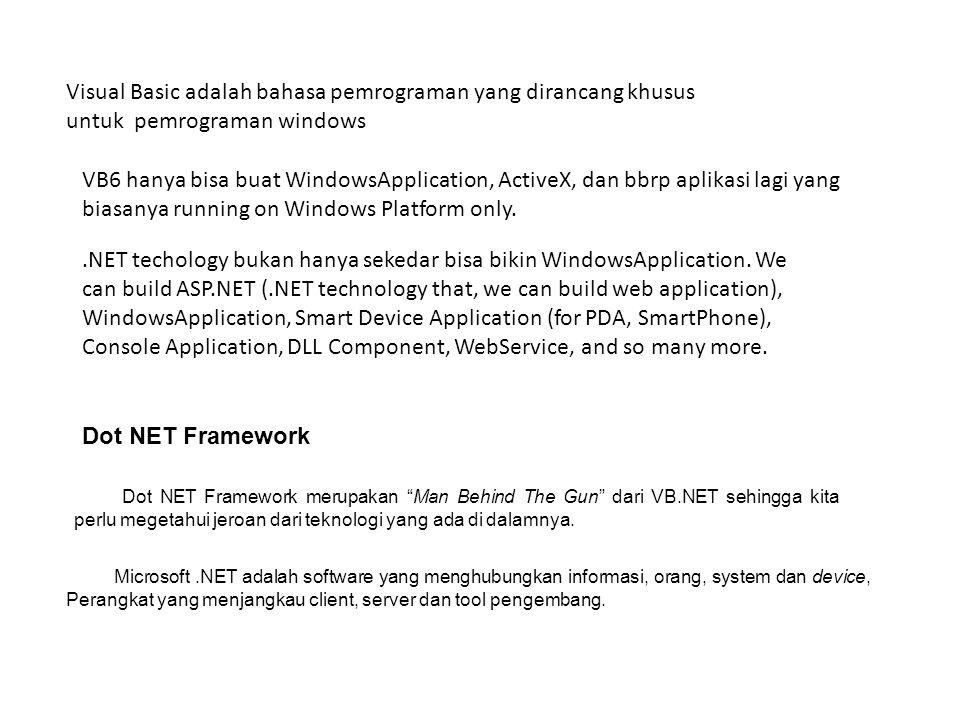 Visual Basic adalah bahasa pemrograman yang dirancang khusus untuk pemrograman windows Dot NET Framework Dot NET Framework merupakan Man Behind The Gun dari VB.NET sehingga kita perlu megetahui jeroan dari teknologi yang ada di dalamnya.