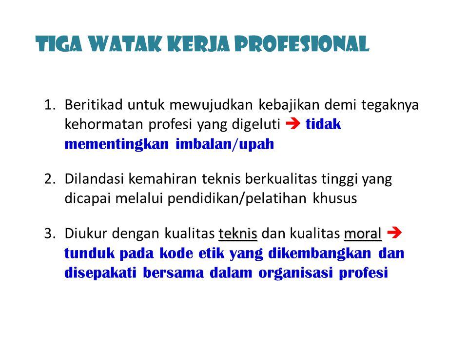 Tiga Watak Kerja profesional 1.Beritikad untuk mewujudkan kebajikan demi tegaknya kehormatan profesi yang digeluti  tidak mementingkan imbalan/upah 2.Dilandasi kemahiran teknis berkualitas tinggi yang dicapai melalui pendidikan/pelatihan khusus teknismoral 3.Diukur dengan kualitas teknis dan kualitas moral  tunduk pada kode etik yang dikembangkan dan disepakati bersama dalam organisasi profesi