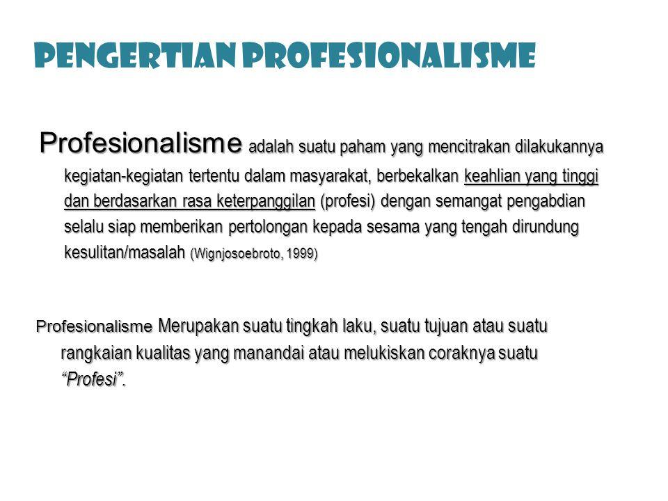 PENGERTIAN PROFESIonalisme Profesionalisme adalah suatu paham yang mencitrakan dilakukannya kegiatan-kegiatan tertentu dalam masyarakat, berbekalkan keahlian yang tinggi dan berdasarkan rasa keterpanggilan (profesi) dengan semangat pengabdian selalu siap memberikan pertolongan kepada sesama yang tengah dirundung kesulitan/masalah (Wignjosoebroto, 1999) Profesionalisme Merupakan suatu tingkah laku, suatu tujuan atau suatu rangkaian kualitas yang manandai atau melukiskan coraknya suatu Profesi .