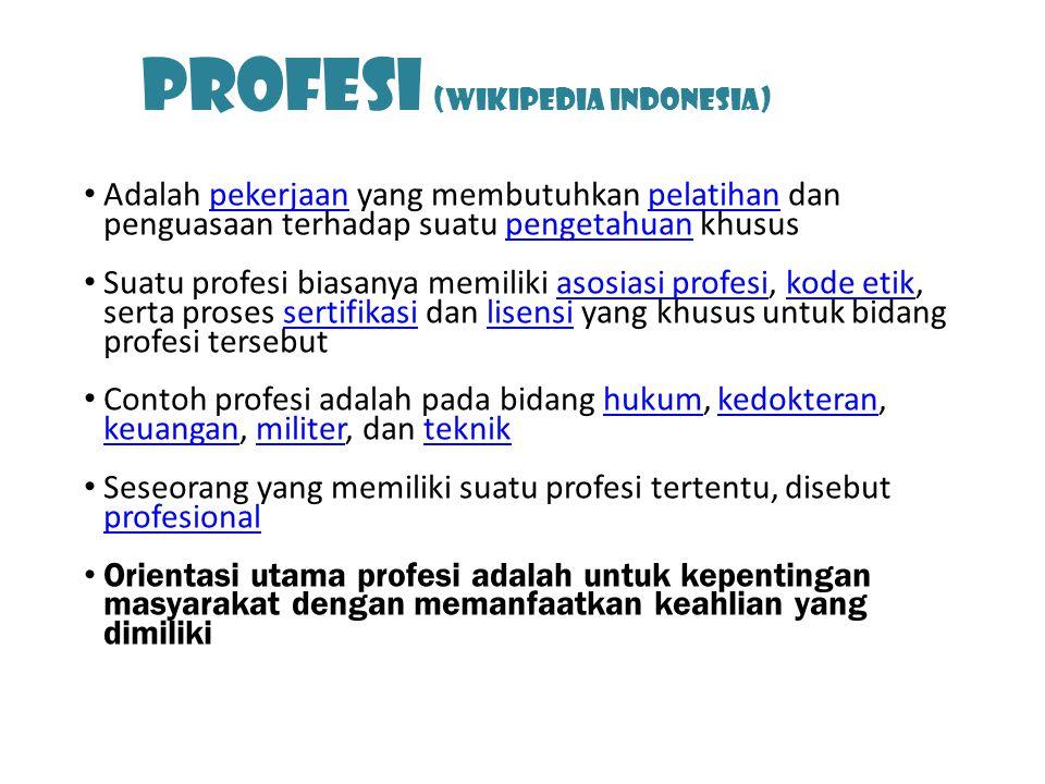 Profesi (Wikipedia Indonesia) Adalah pekerjaan yang membutuhkan pelatihan dan penguasaan terhadap suatu pengetahuan khususpekerjaanpelatihanpengetahuan Suatu profesi biasanya memiliki asosiasi profesi, kode etik, serta proses sertifikasi dan lisensi yang khusus untuk bidang profesi tersebutasosiasi profesikode etiksertifikasilisensi Contoh profesi adalah pada bidang hukum, kedokteran, keuangan, militer, dan teknikhukumkedokteran keuanganmiliterteknik Seseorang yang memiliki suatu profesi tertentu, disebut profesional profesional Orientasi utama profesi adalah untuk kepentingan masyarakat dengan memanfaatkan keahlian yang dimiliki