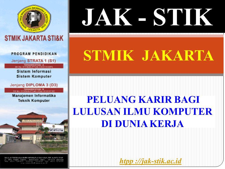 PELUANG KARIR BAGI LULUSAN ILMU KOMPUTER DI DUNIA KERJA JAK - STIK htpp ://jak-stik.ac.id STMIK JAKARTA