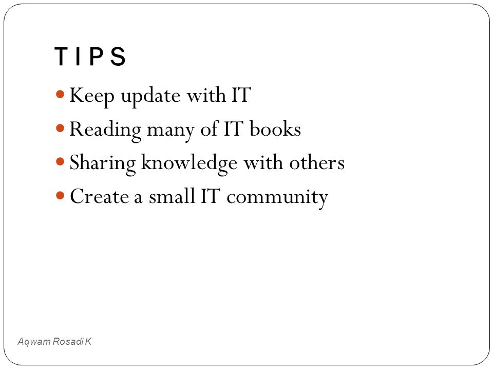 T I P S Aqwam Rosadi K Keep update with IT Reading many of IT books Sharing knowledge with others Create a small IT community