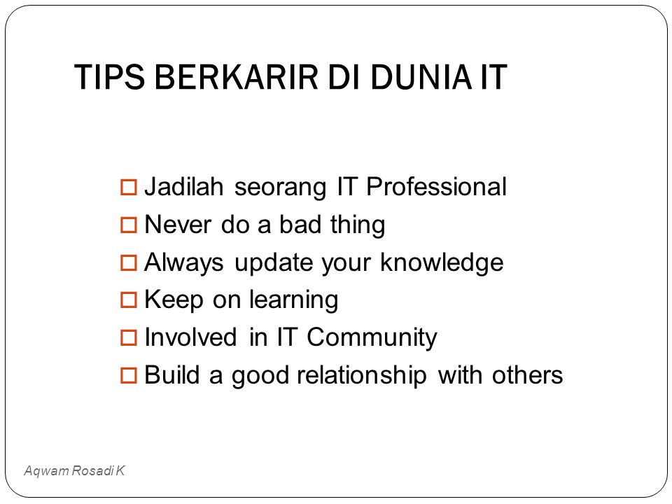 TIPS BERKARIR DI DUNIA IT Aqwam Rosadi K  Jadilah seorang IT Professional  Never do a bad thing  Always update your knowledge  Keep on learning  Involved in IT Community  Build a good relationship with others