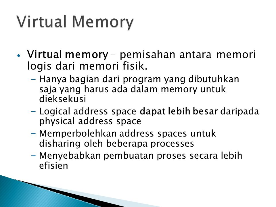 Virtual memory – pemisahan antara memori logis dari memori fisik. – Hanya bagian dari program yang dibutuhkan saja yang harus ada dalam memory untuk d
