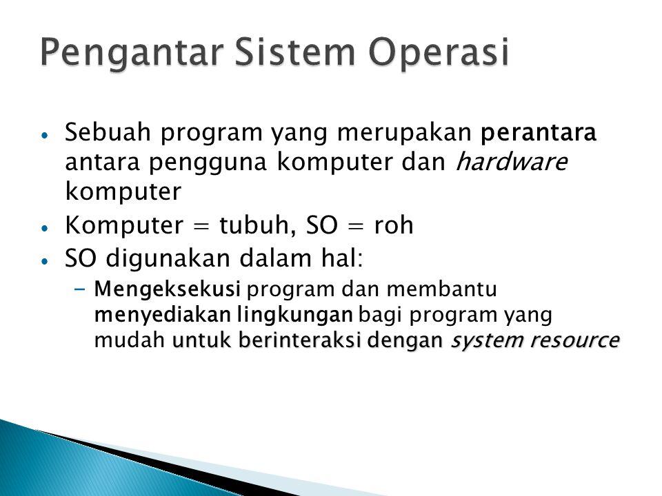 Sebuah program yang merupakan perantara antara pengguna komputer dan hardware komputer Komputer = tubuh, SO = roh SO digunakan dalam hal: untuk berinteraksi dengan system resource – Mengeksekusi program dan membantu menyediakan lingkungan bagi program yang mudah untuk berinteraksi dengan system resource