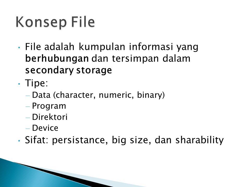 File adalah kumpulan informasi yang berhubungan dan tersimpan dalam secondary storage Tipe: – Data (character, numeric, binary) – Program – Direktori – Device Sifat: persistance, big size, dan sharability