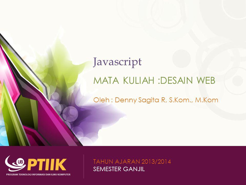 Javascript MATA KULIAH :DESAIN WEB Oleh : Denny Sagita R, S.Kom., M.Kom TAHUN AJARAN 2013/2014 SEMESTER GANJIL