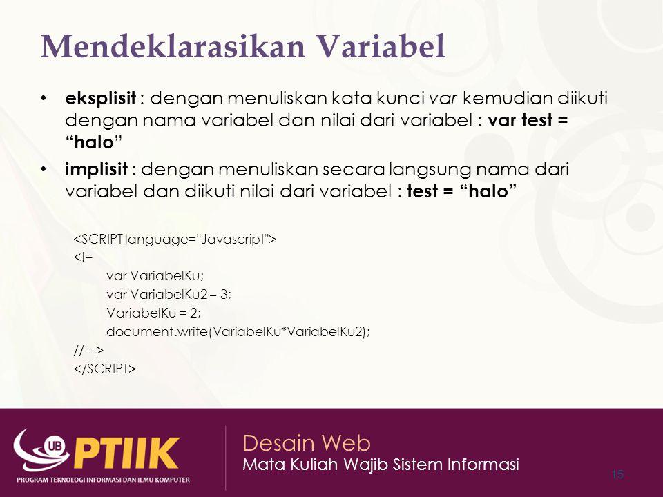 Desain Web Mata Kuliah Wajib Sistem Informasi Mendeklarasikan Variabel eksplisit : dengan menuliskan kata kunci var kemudian diikuti dengan nama variabel dan nilai dari variabel : var test = halo implisit : dengan menuliskan secara langsung nama dari variabel dan diikuti nilai dari variabel : test = halo <!– var VariabelKu; var VariabelKu2 = 3; VariabelKu = 2; document.write(VariabelKu*VariabelKu2); // --> 15