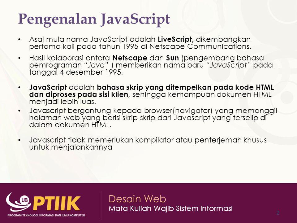 Desain Web Mata Kuliah Wajib Sistem Informasi Perbedaan JavaScript dan Java JavaScript sendiri merupakan bahasa yang mudah dipahami JavaScript adalah bahasa yang case sensitive Setiap instruksi dalam JavaScript diakhiri dengan karakter titik koma (;).