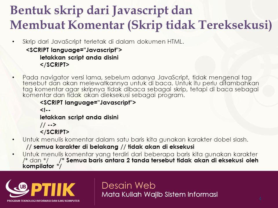 Desain Web Mata Kuliah Wajib Sistem Informasi Bentuk skrip dari Javascript dan Membuat Komentar (Skrip tidak Tereksekusi) Skrip dari JavaScript terletak di dalam dokumen HTML.