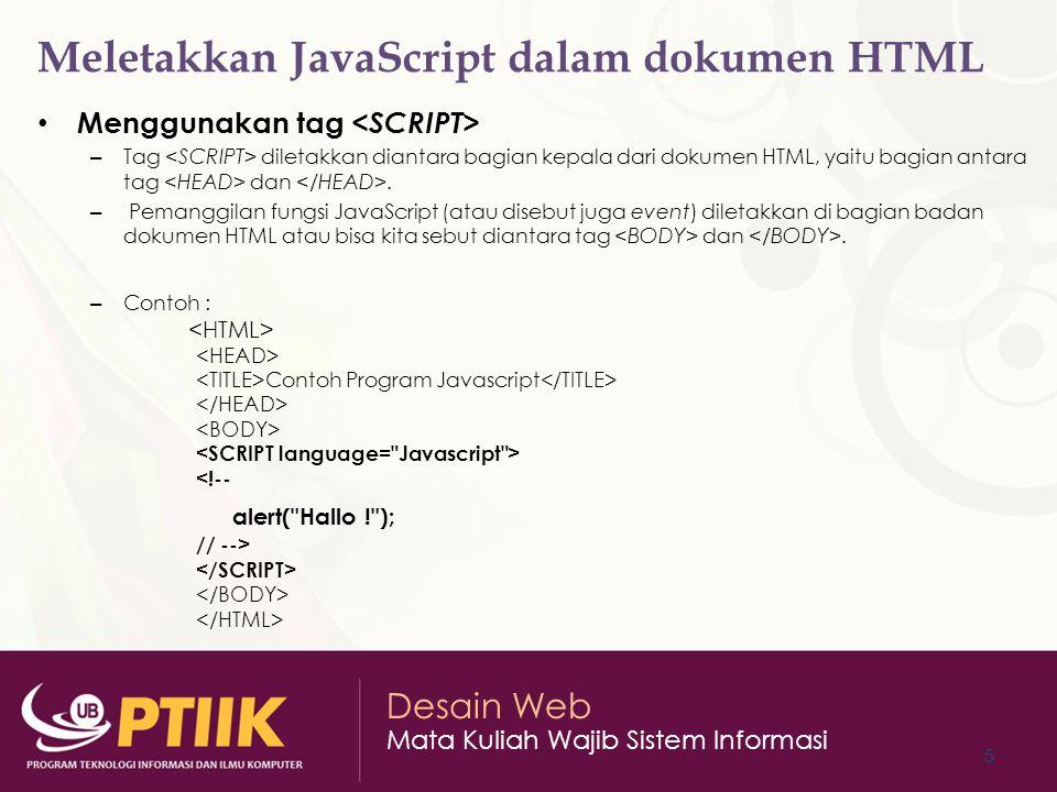 Desain Web Mata Kuliah Wajib Sistem Informasi Meletakkan JavaScript dalam dokumen HTML Menggunakan file ekstern – Menuliskan kode program JavaScript dalam suatu file teks dan kemudian file teks yang berisi kode JavaScript di panggil dari dalam dokumen HTML (khusus Netscape mulai versi 3 keatas).