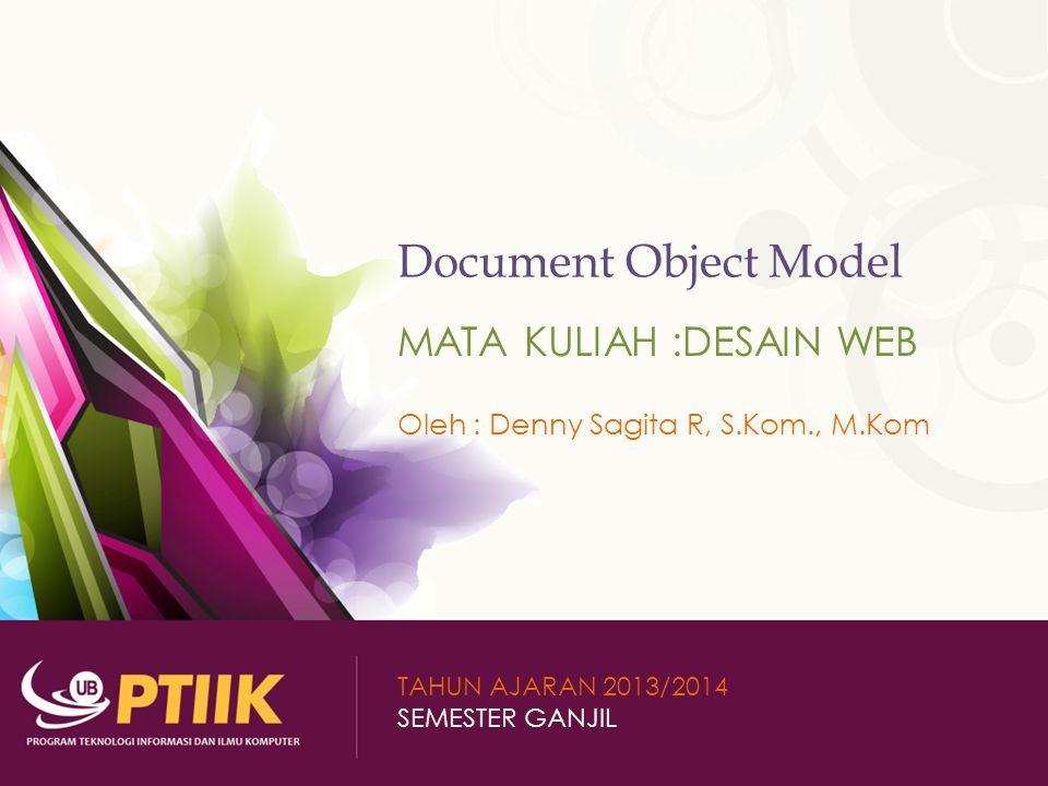 Document Object Model MATA KULIAH :DESAIN WEB Oleh : Denny Sagita R, S.Kom., M.Kom TAHUN AJARAN 2013/2014 SEMESTER GANJIL