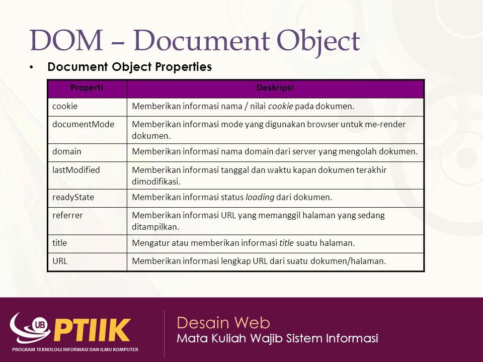 Desain Web Mata Kuliah Wajib Sistem Informasi DOM – Document Object Document Object Properties PropertiDeskripsi cookieMemberikan informasi nama / nilai cookie pada dokumen.