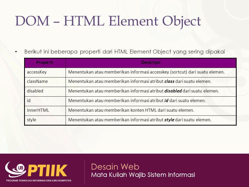 Desain Web Mata Kuliah Wajib Sistem Informasi DOM – HTML Element Object Berikut ini beberapa properti dari HTML Element Object yang sering dipakai PropertiDeskripsi accessKeyMenentukan atau memberikan informasi accesskey (sortcut) dari suatu elemen.