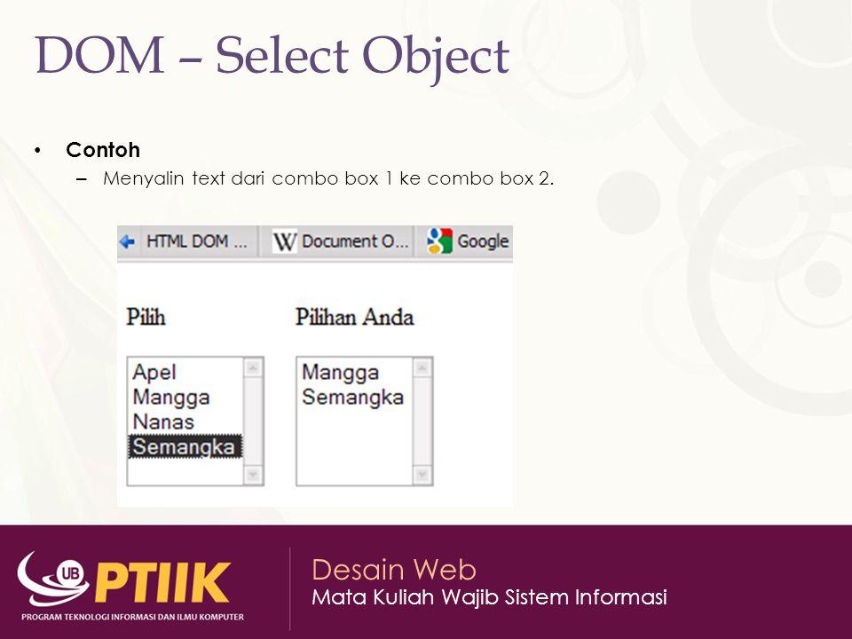Desain Web Mata Kuliah Wajib Sistem Informasi DOM – Select Object Contoh – Menyalin text dari combo box 1 ke combo box 2.