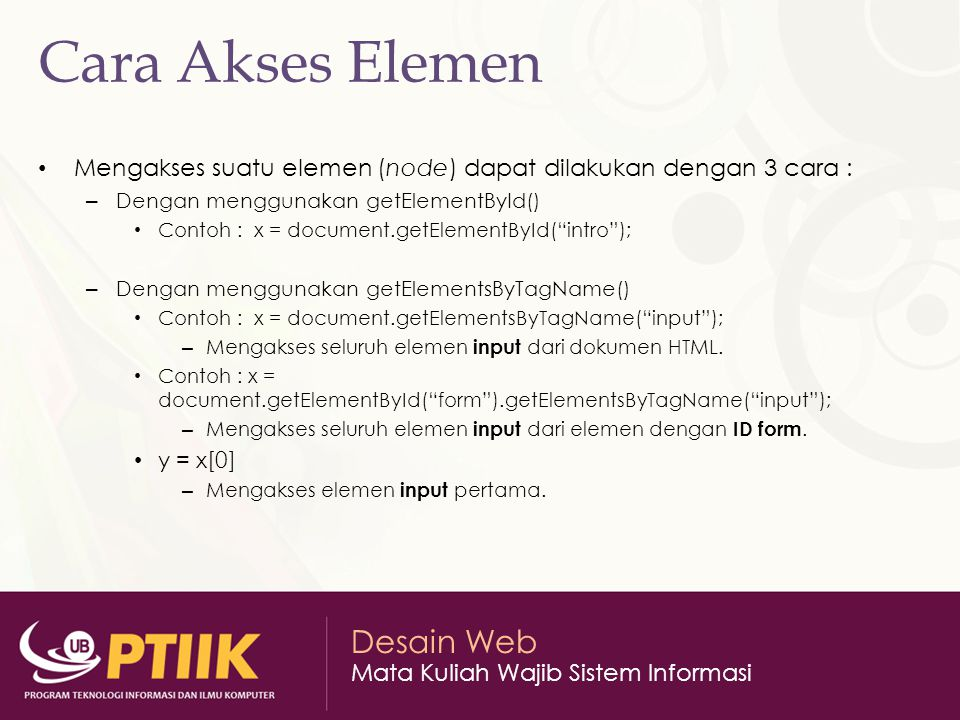Desain Web Mata Kuliah Wajib Sistem Informasi Cara Akses Elemen Mengakses suatu elemen (node) dapat dilakukan dengan 3 cara : – Dengan menggunakan getElementById() Contoh : x = document.getElementById( intro ); – Dengan menggunakan getElementsByTagName() Contoh : x = document.getElementsByTagName( input ); – Mengakses seluruh elemen input dari dokumen HTML.