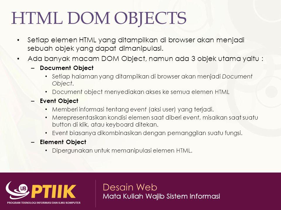 Desain Web Mata Kuliah Wajib Sistem Informasi HTML DOM OBJECTS Setiap elemen HTML yang ditampilkan di browser akan menjadi sebuah objek yang dapat dimanipulasi.