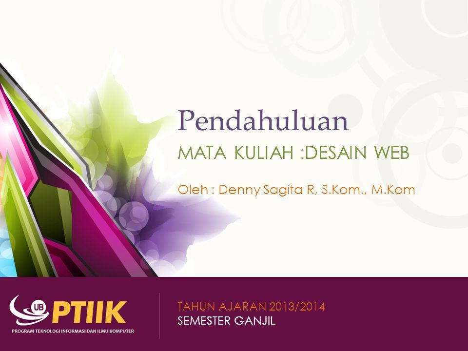 Pendahuluan MATA KULIAH :DESAIN WEB Oleh : Denny Sagita R, S.Kom., M.Kom TAHUN AJARAN 2013/2014 SEMESTER GANJIL