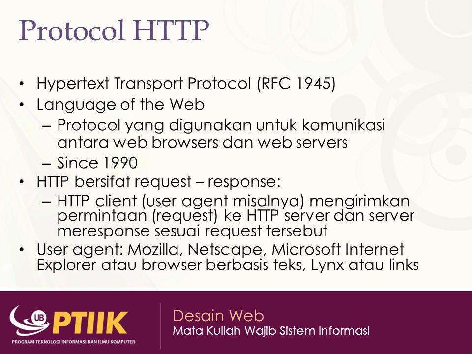 Desain Web Mata Kuliah Wajib Sistem Informasi Protocol HTTP Hypertext Transport Protocol (RFC 1945) Language of the Web – Protocol yang digunakan untu