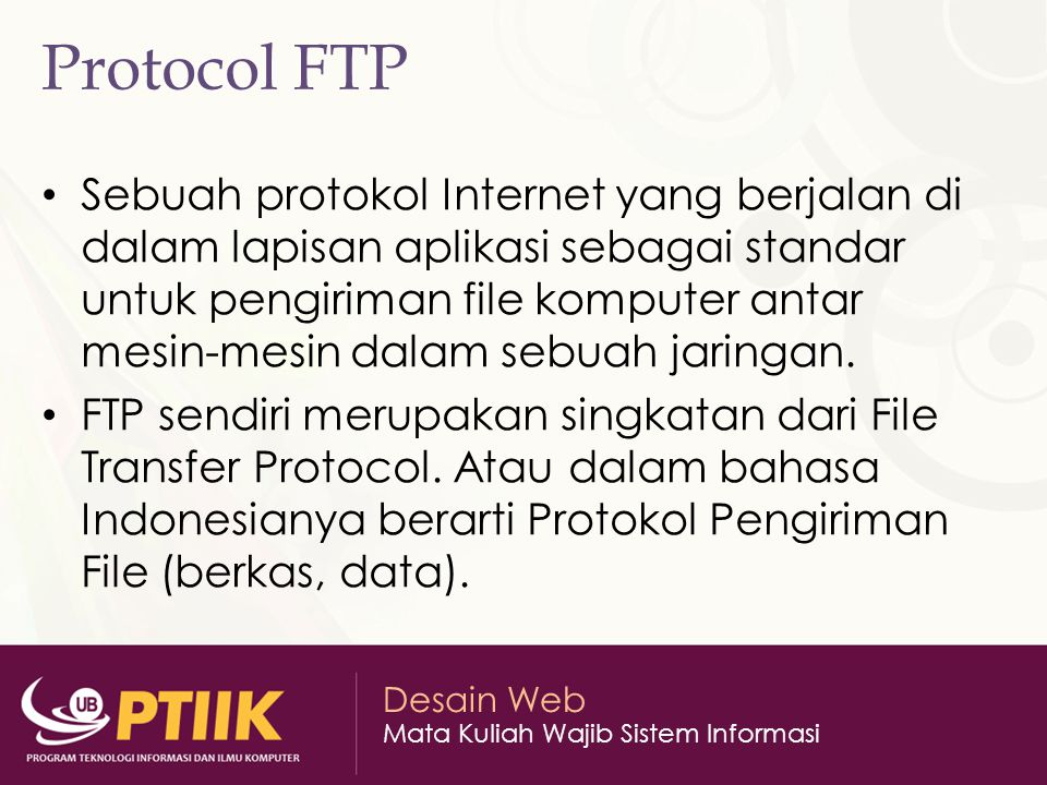 Desain Web Mata Kuliah Wajib Sistem Informasi Protocol FTP Sebuah protokol Internet yang berjalan di dalam lapisan aplikasi sebagai standar untuk peng
