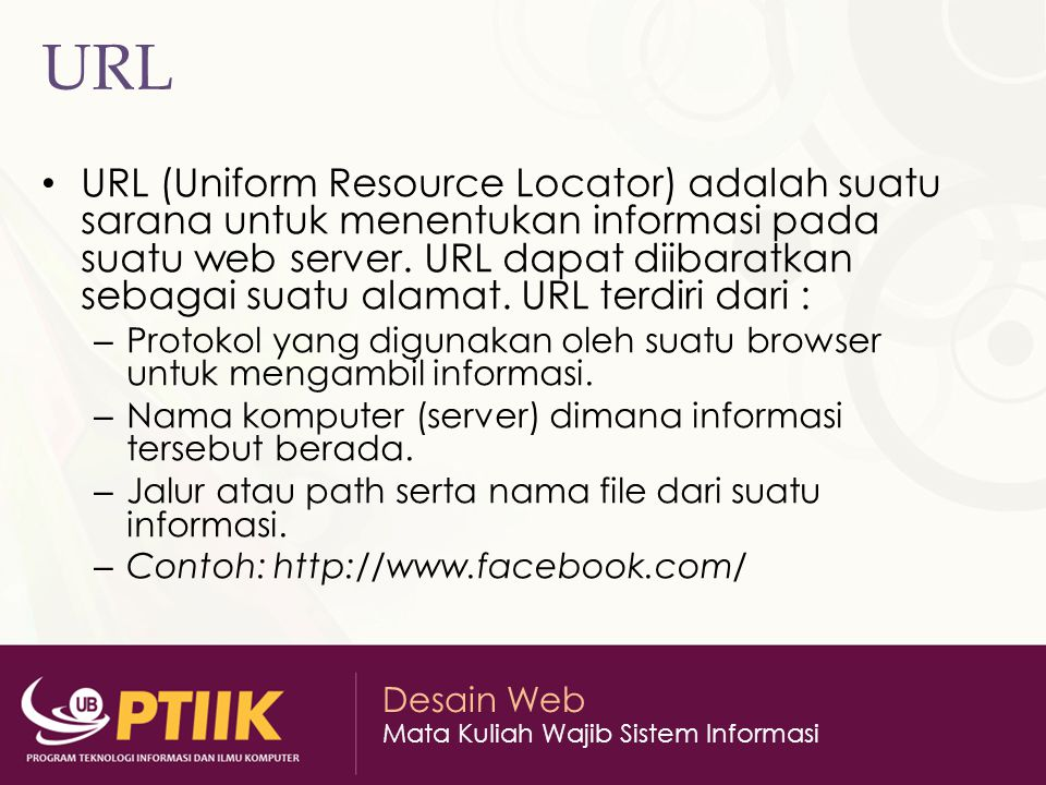 Desain Web Mata Kuliah Wajib Sistem Informasi URL URL (Uniform Resource Locator) adalah suatu sarana untuk menentukan informasi pada suatu web server.