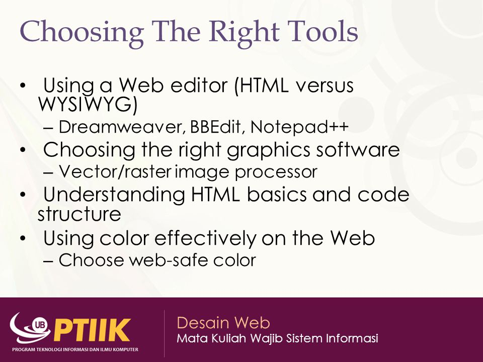 Desain Web Mata Kuliah Wajib Sistem Informasi Choosing The Right Tools Using a Web editor (HTML versus WYSIWYG) – Dreamweaver, BBEdit, Notepad++ Choosing the right graphics software – Vector/raster image processor Understanding HTML basics and code structure Using color effectively on the Web – Choose web-safe color