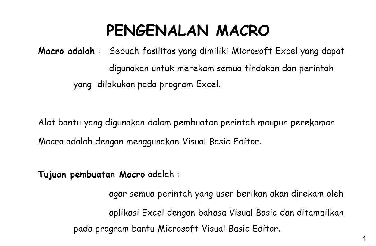 1 PENGENALAN MACRO Macro adalah : Sebuah fasilitas yang dimiliki Microsoft Excel yang dapat digunakan untuk merekam semua tindakan dan perintah yang d