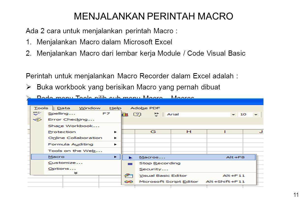 11 MENJALANKAN PERINTAH MACRO Ada 2 cara untuk menjalankan perintah Macro : 1.Menjalankan Macro dalam Microsoft Excel 2.Menjalankan Macro dari lembar