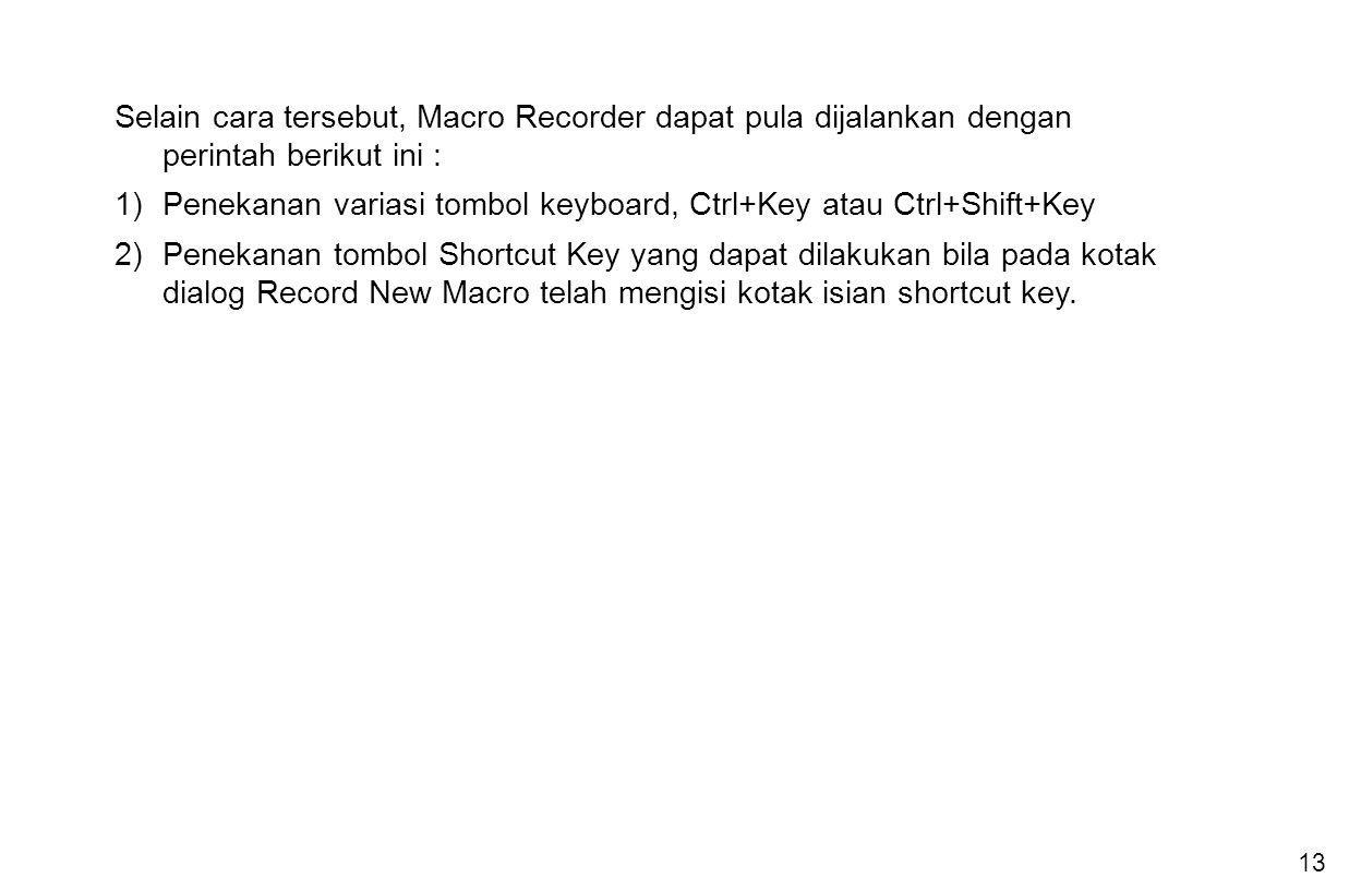 13 Selain cara tersebut, Macro Recorder dapat pula dijalankan dengan perintah berikut ini : 1)Penekanan variasi tombol keyboard, Ctrl+Key atau Ctrl+Sh