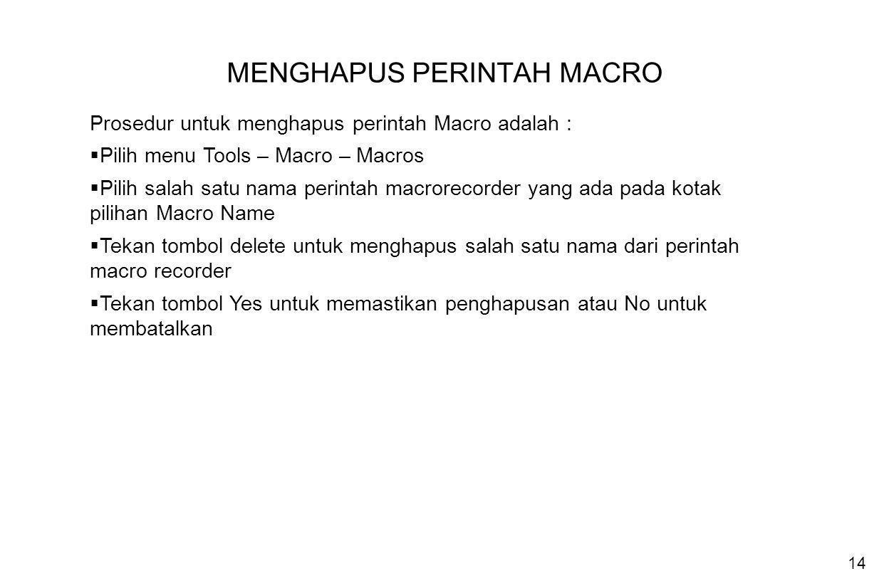 14 MENGHAPUS PERINTAH MACRO Prosedur untuk menghapus perintah Macro adalah :  Pilih menu Tools – Macro – Macros  Pilih salah satu nama perintah macr