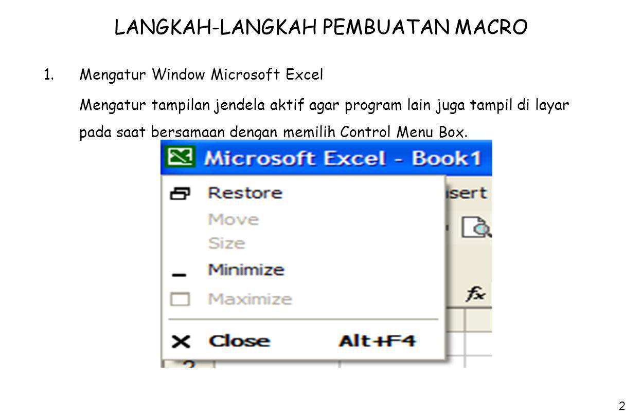2 LANGKAH-LANGKAH PEMBUATAN MACRO 1.Mengatur Window Microsoft Excel Mengatur tampilan jendela aktif agar program lain juga tampil di layar pada saat b