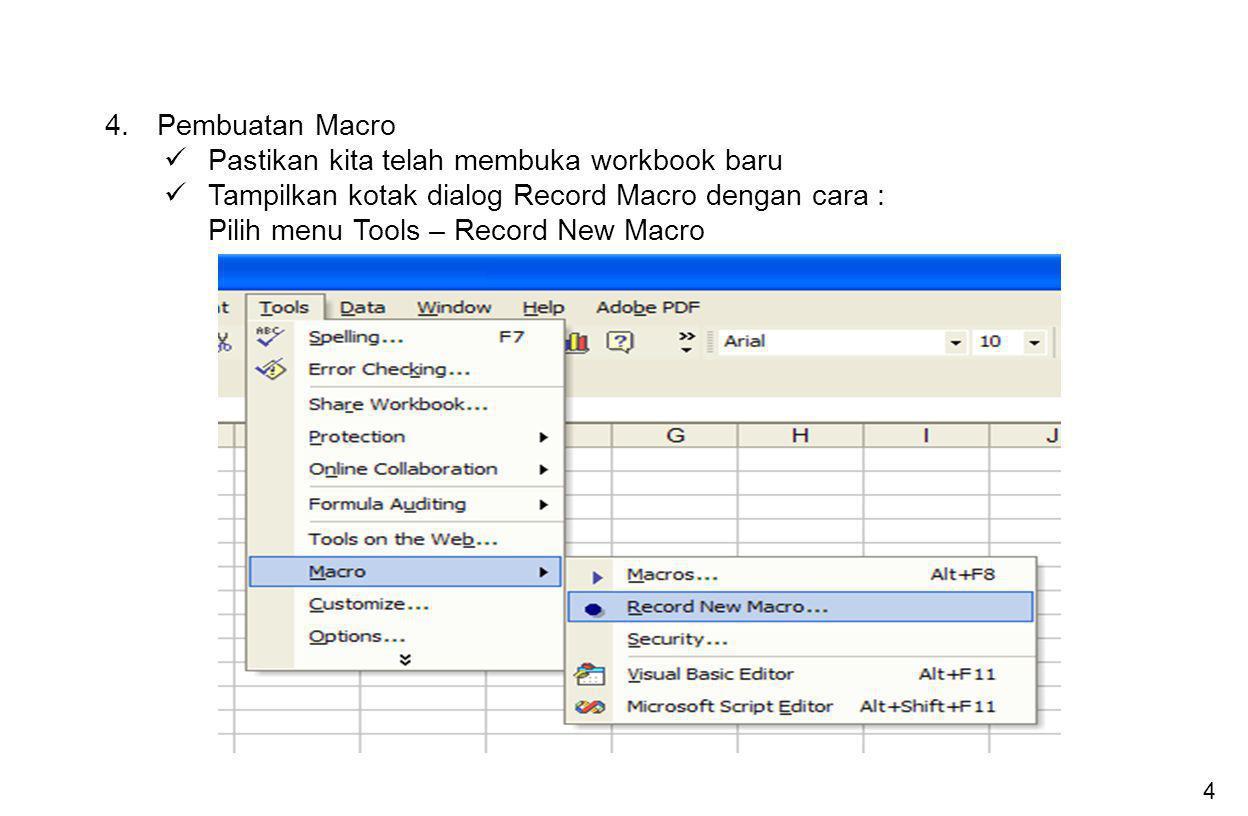 4 4. Pembuatan Macro Pastikan kita telah membuka workbook baru Tampilkan kotak dialog Record Macro dengan cara : Pilih menu Tools – Record New Macro