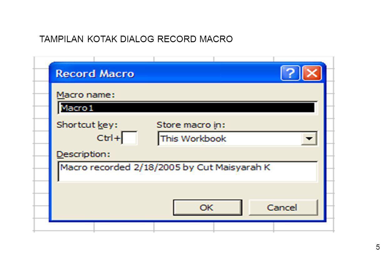 6 Dalam kotak isian Macro Name, ketik sebuah nama sebagai nama macro baru Batasan Untuk Nama Macro Recorder 1.Panjang karakter maximal 255 digit 2.Harus diawali dengan karakter, bukan angka, dan tidak diperkenankan ada spasi 3.Tidak mengandung tanda khusus seperti : +, -, *, ^, $ 4.Menggambarkan instruksi kode Macro Recorder Kode adalah suatu teks yang merupakan bagian terkecil dari penulisan pernyataan, contoh : properti, metode, fungsi, keyword, untuk masuk ke prosedur Visual Basic 5.Bukan suatu nama fungsi, metode, argumen, properti dan keyword