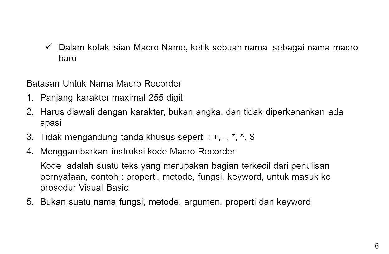 6 Dalam kotak isian Macro Name, ketik sebuah nama sebagai nama macro baru Batasan Untuk Nama Macro Recorder 1.Panjang karakter maximal 255 digit 2.Har