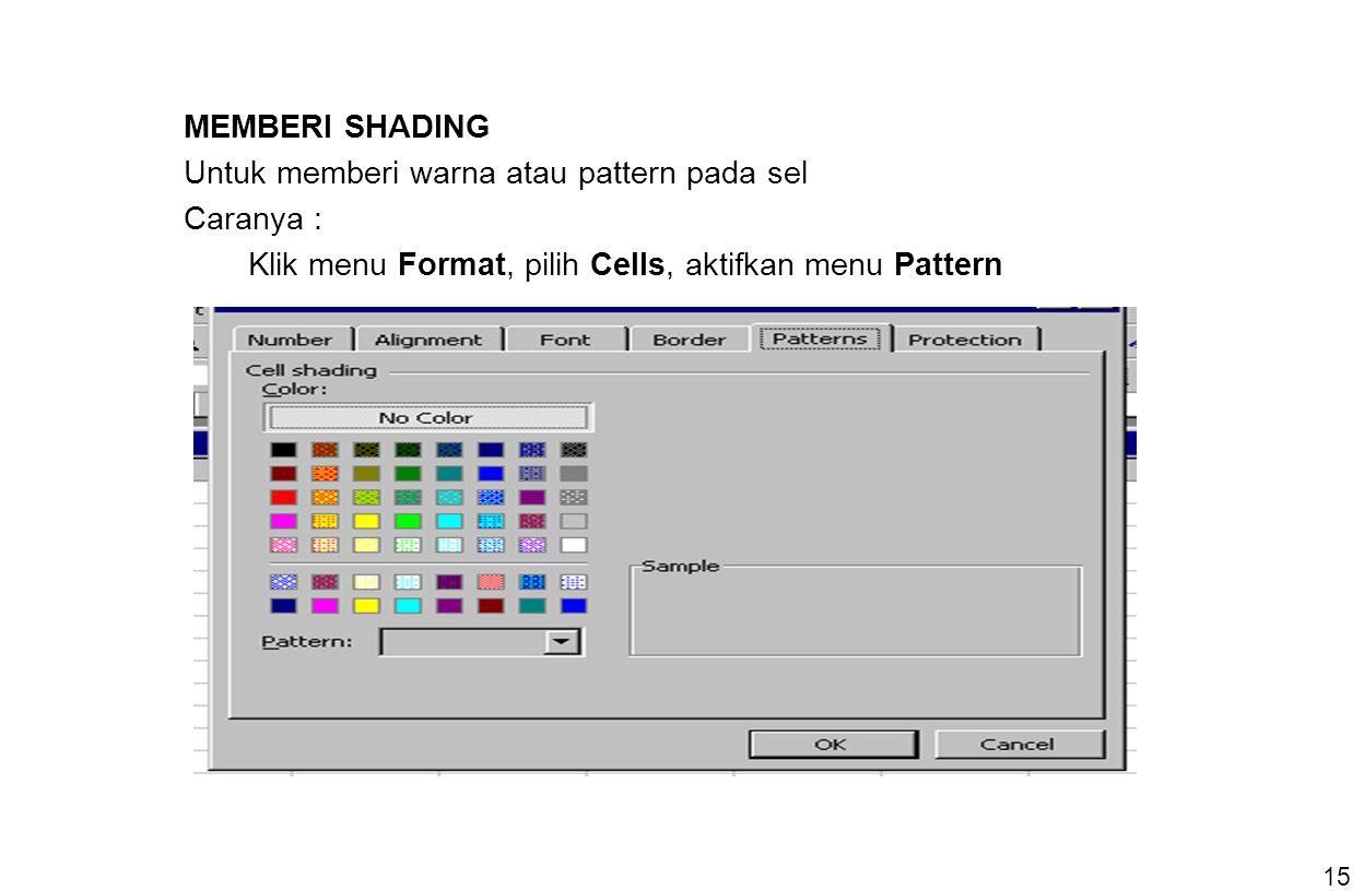 15 MEMBERI SHADING Untuk memberi warna atau pattern pada sel Caranya : Klik menu Format, pilih Cells, aktifkan menu Pattern