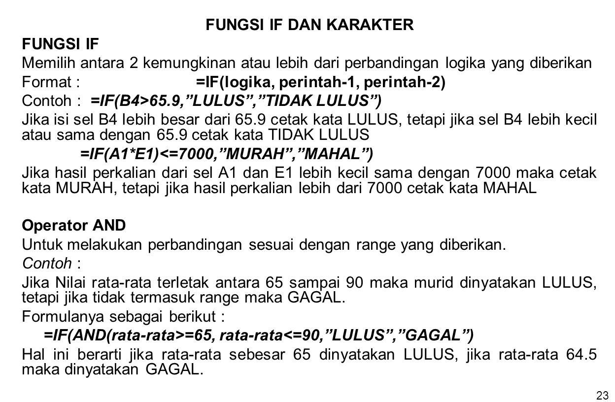 23 FUNGSI IF DAN KARAKTER FUNGSI IF Memilih antara 2 kemungkinan atau lebih dari perbandingan logika yang diberikan Format :=IF(logika, perintah-1, pe