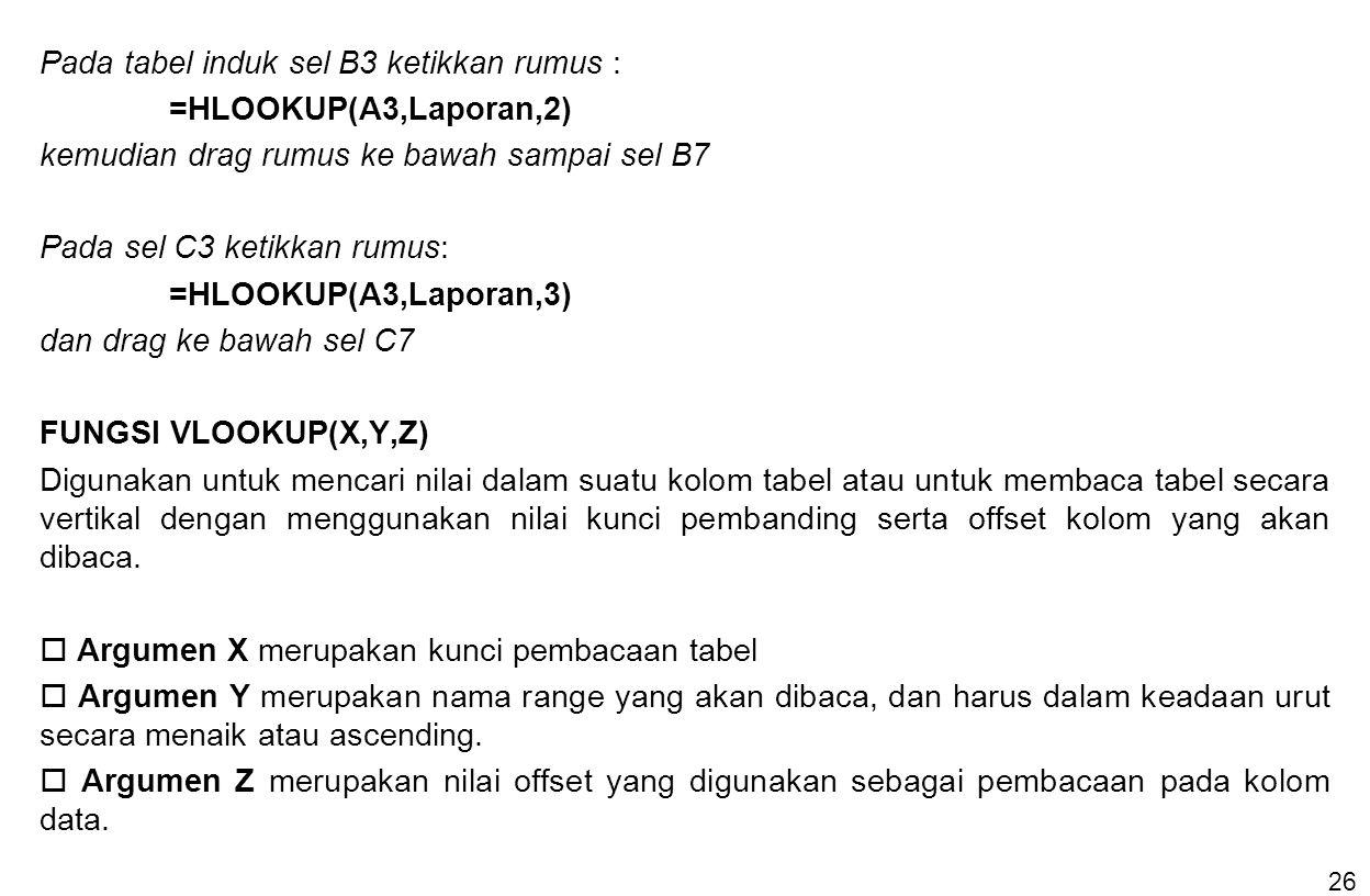26 Pada tabel induk sel B3 ketikkan rumus : =HLOOKUP(A3,Laporan,2) kemudian drag rumus ke bawah sampai sel B7 Pada sel C3 ketikkan rumus: =HLOOKUP(A3,