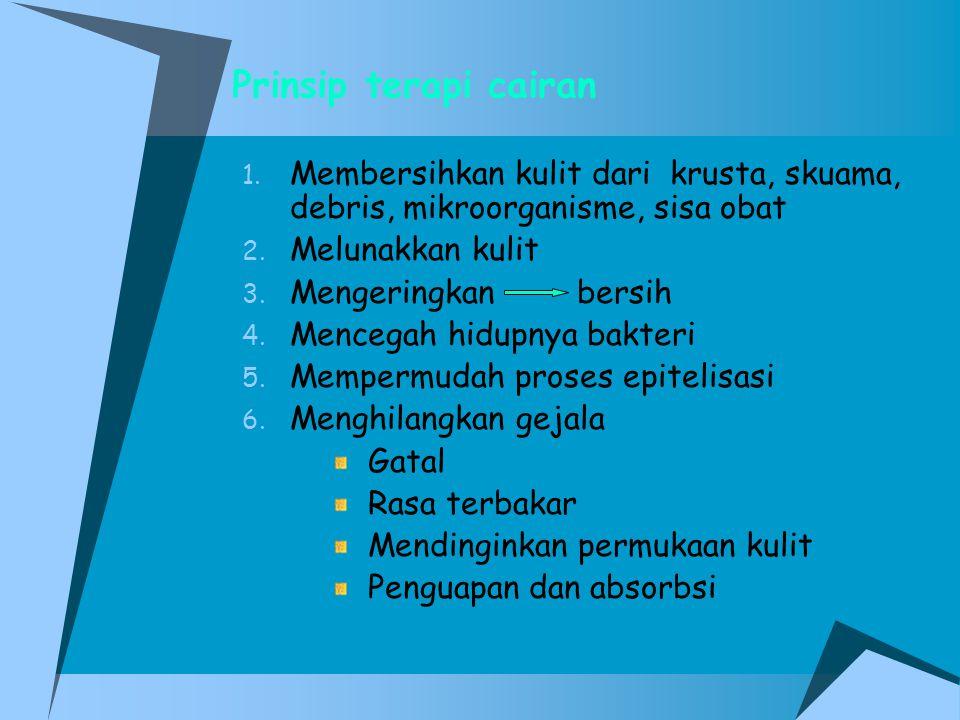 Prinsip terapi cairan 1. Membersihkan kulit dari krusta, skuama, debris, mikroorganisme, sisa obat 2. Melunakkan kulit 3. Mengeringkan bersih 4. Mence